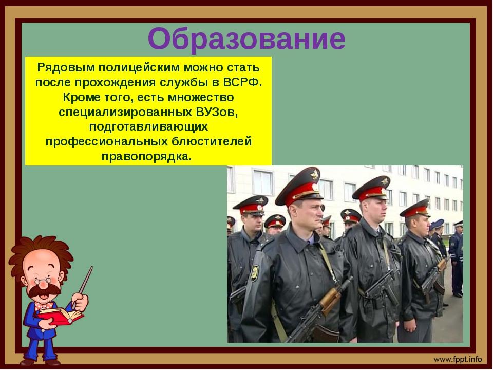 Образование Рядовым полицейским можно стать после прохождения службы в ВСРФ....