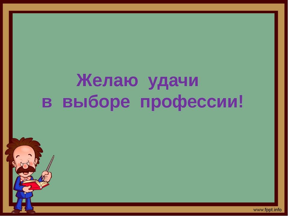 Желаю удачи в выборе профессии!