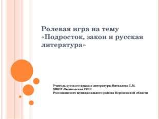 Ролевая игра на тему «Подросток, закон и русская литература» Учитель русского