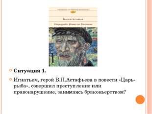 Ситуация 1. Игнатьич, герой В.П.Астафьева в повести «Царь-рыба», совершил пр