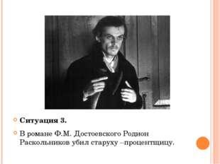 Ситуация 3. В романе Ф.М. Достоевского Родион Раскольников убил старуху –про