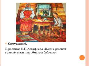 Ситуация 9. В рассказе В.П.Астафьева «Конь с розовой гривой» мальчик обманул