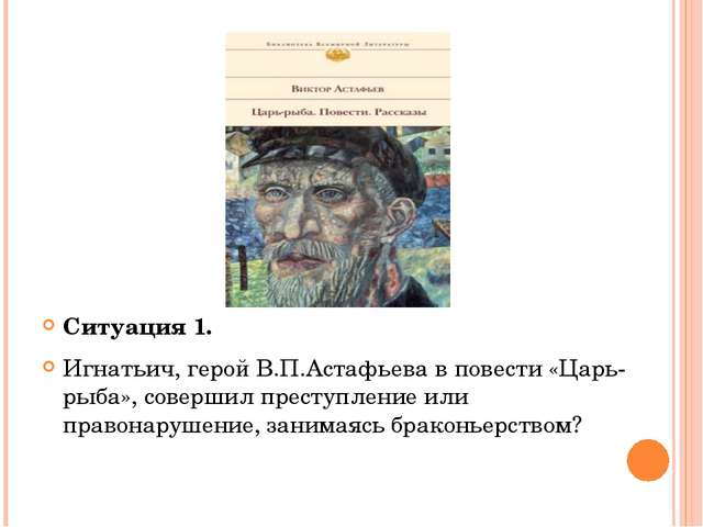 Ситуация 1. Игнатьич, герой В.П.Астафьева в повести «Царь-рыба», совершил пр...