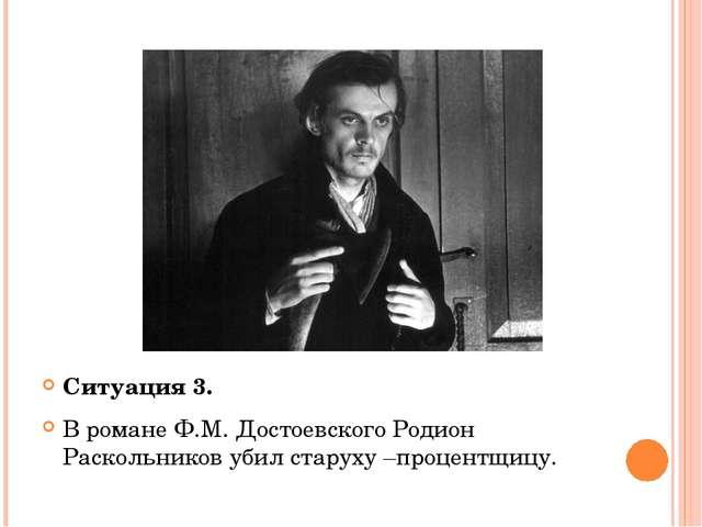 Ситуация 3. В романе Ф.М. Достоевского Родион Раскольников убил старуху –про...