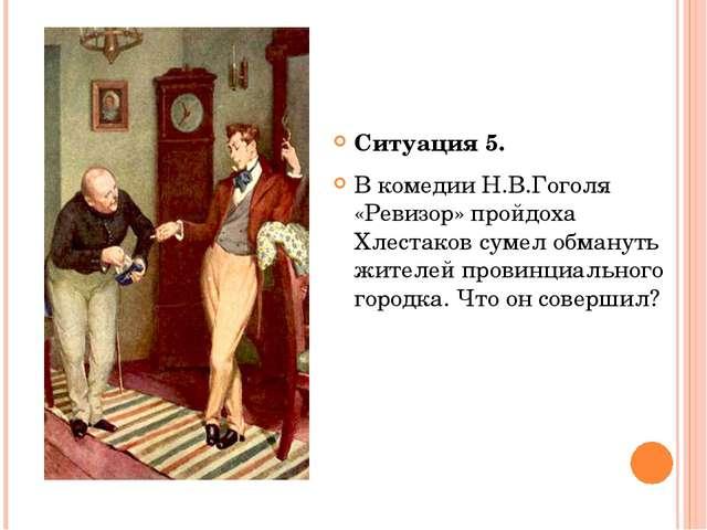 Ситуация 5. В комедии Н.В.Гоголя «Ревизор» пройдоха Хлестаков сумел обмануть...