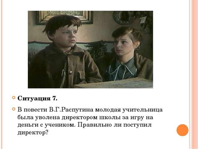 Ситуация 7. В повести В.Г.Распутина молодая учительница была уволена директо...