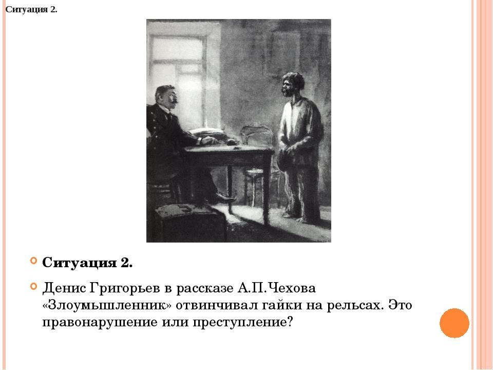 Ситуация 2. Денис Григорьев в рассказе А.П.Чехова «Злоумышленник» отвинчивал...