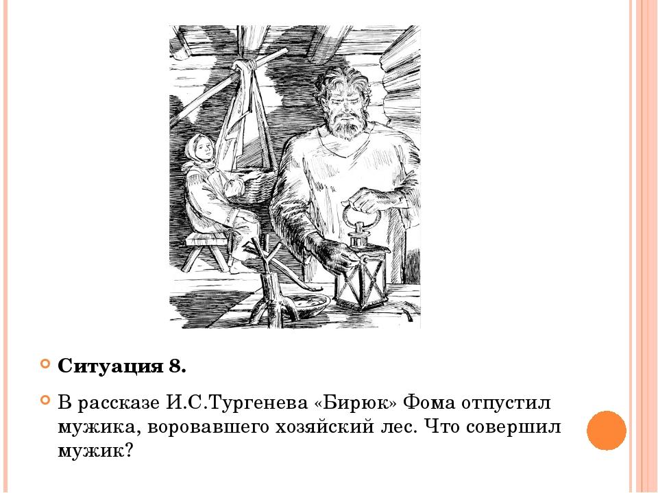 Ситуация 8. В рассказе И.С.Тургенева «Бирюк» Фома отпустил мужика, воровавше...