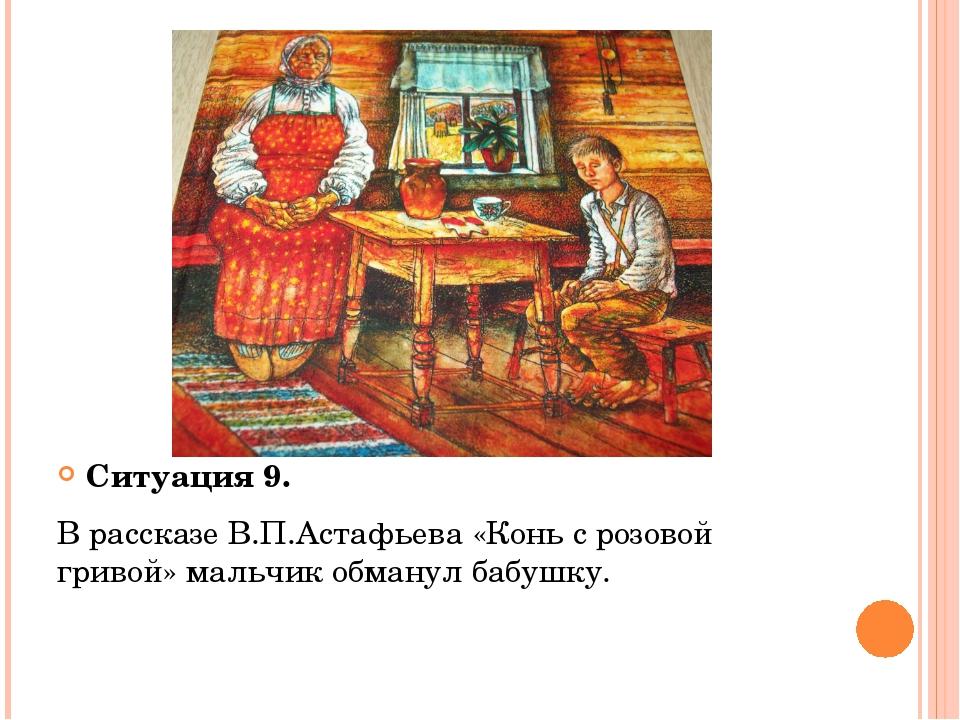 Ситуация 9. В рассказе В.П.Астафьева «Конь с розовой гривой» мальчик обманул...