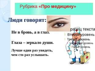 Рубрика «Про медицину» Люди говорят: Не в бровь, а в глаз. Глаза – зеркало д