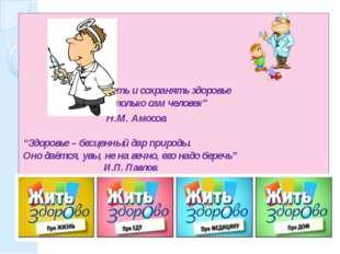 """""""Добывать и сохранять здоровье может только сам человек"""" Н.М. Амосов. """"Здор"""