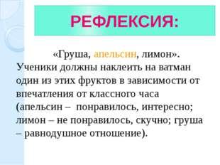 РЕФЛЕКСИЯ: «Груша, апельсин, лимон». Ученики должны наклеить на ватман один и