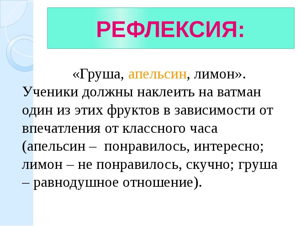 РЕФЛЕКСИЯ: «Груша, апельсин, лимон». Ученики должны наклеить на ватман один и...