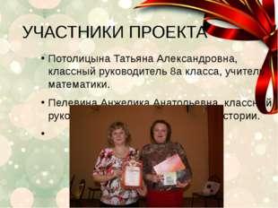 УЧАСТНИКИ ПРОЕКТА Потолицына Татьяна Александровна, классный руководитель 8а