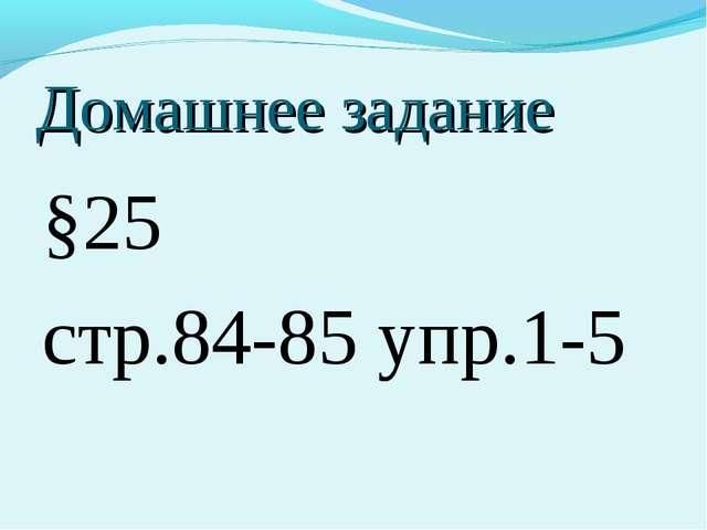 Домашнее задание §25 стр.84-85 упр.1-5