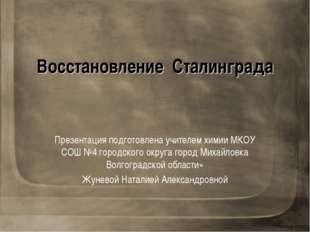 Восстановление Сталинграда Презентация подготовлена учителем химии МКОУ СОШ №