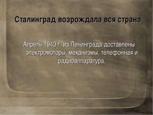 Сталинград возрождала вся страна Апрель 1943 г. из Ленинграда доставлены элек