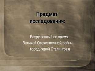 Предмет исследования: Разрушенный во время Великой Отечественной войны город-