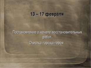 13 – 17 февраля Постановление о начале восстановительных работ. Очистка город