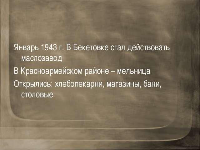 Январь 1943 г. В Бекетовке стал действовать маслозавод В Красноармейском райо...