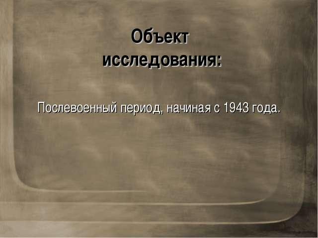 Объект исследования: Послевоенный период, начиная с 1943 года.