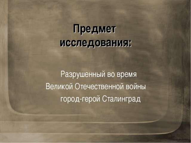 Предмет исследования: Разрушенный во время Великой Отечественной войны город-...