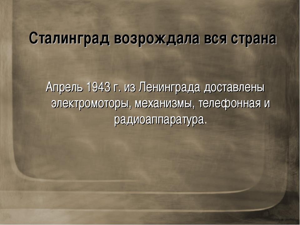 Сталинград возрождала вся страна Апрель 1943 г. из Ленинграда доставлены элек...