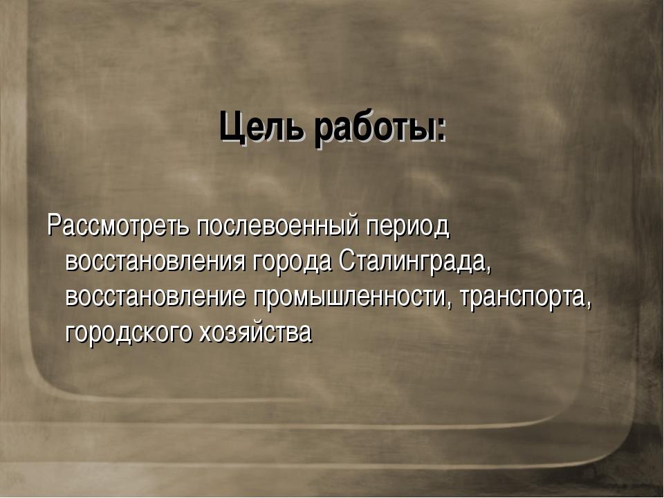 Цель работы: Рассмотреть послевоенный период восстановления города Сталинград...
