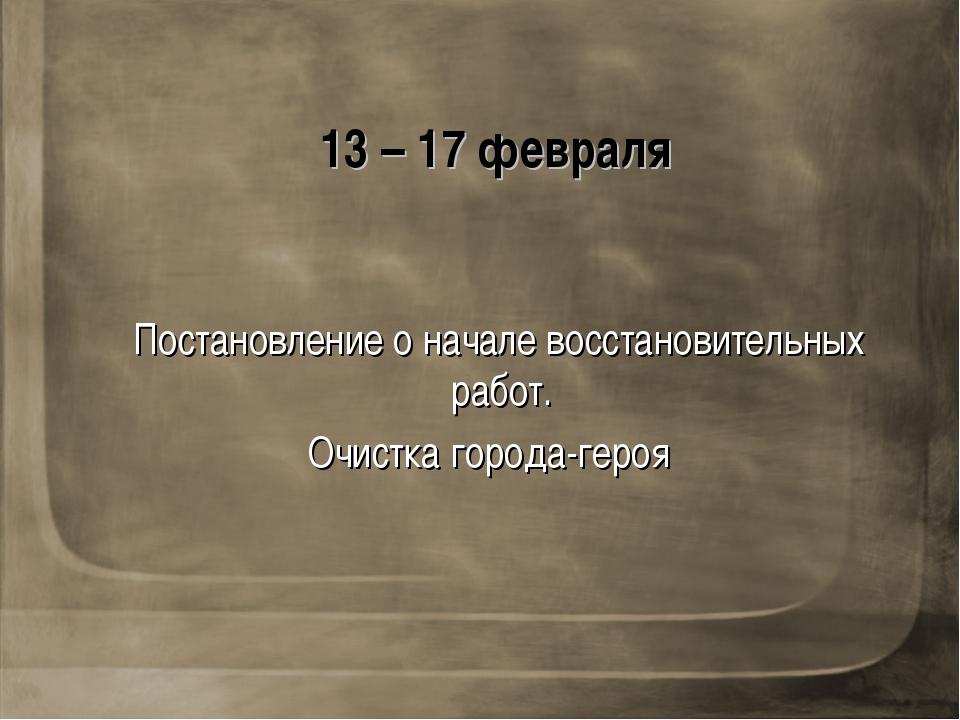 13 – 17 февраля Постановление о начале восстановительных работ. Очистка город...