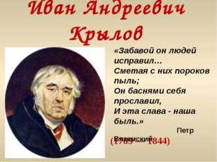 Иван Андреевич Крылов (1769 — 1844) «Забавой он людей исправил… Сметая с них