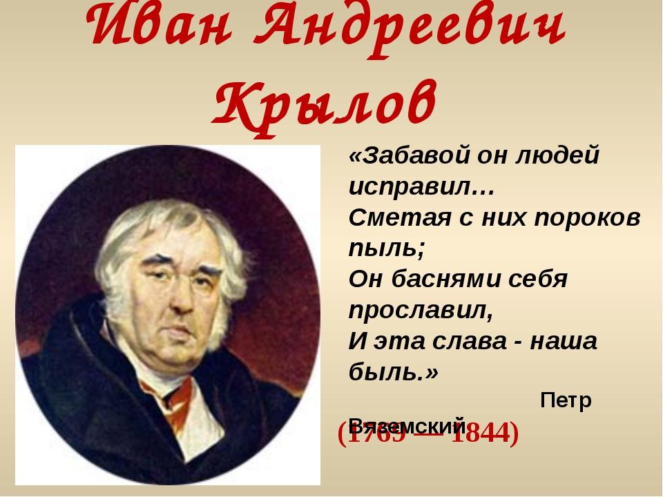 Иван Андреевич Крылов (1769 — 1844) «Забавой он людей исправил… Сметая с них...