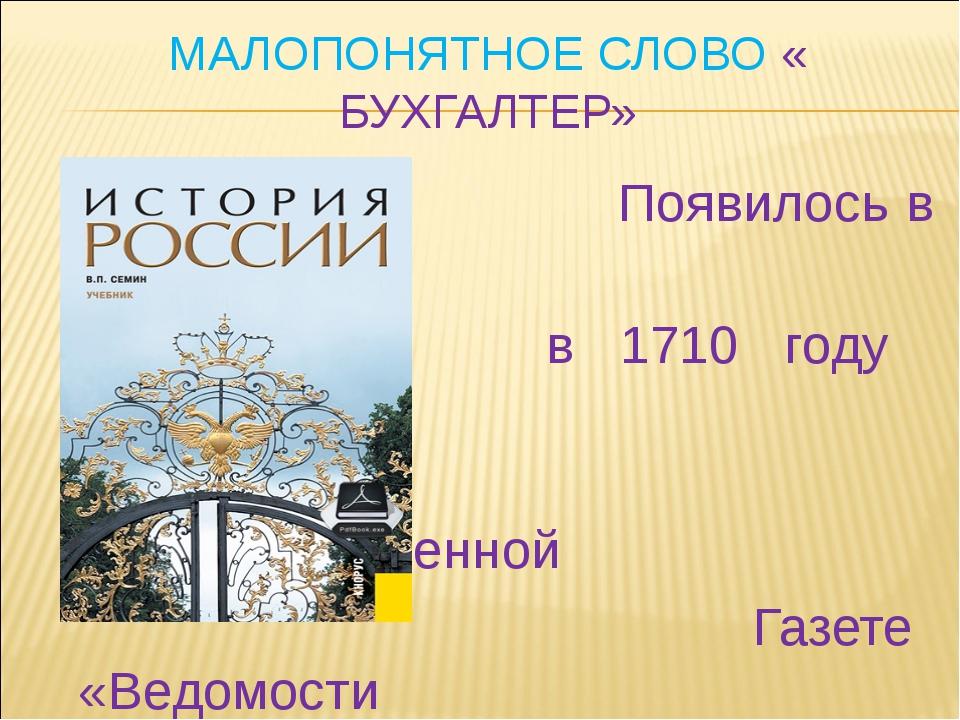 МАЛОПОНЯТНОЕ СЛОВО « БУХГАЛТЕР» Появилось в России в 1710 году в правительств...