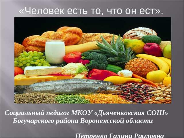 «Человек есть то, что он ест». Социальный педагог МКОУ «Дьяченковская СОШ» Бо...