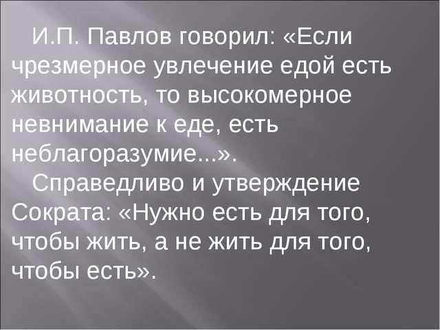 И.П.Павлов говорил: «Если чрезмерное увлечение едой есть животность, то выс...