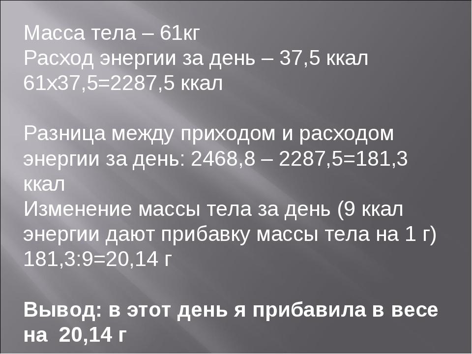 Масса тела – 61кг Расход энергии за день – 37,5 ккал 61х37,5=2287,5 ккал Разн...