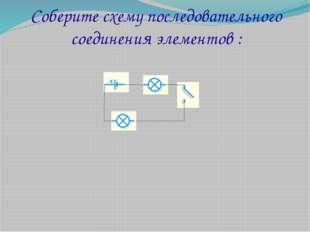 Соберите схему последовательного соединения элементов :