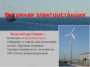 Ветряная электростанция Ветроэлектростанции — несколько ветрогенераторов, соб