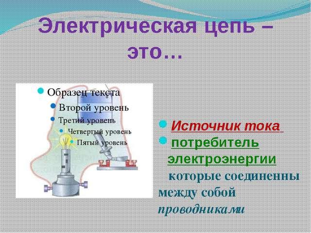 Электрическая цепь – это… Источник тока потребитель электроэнергии которые со...