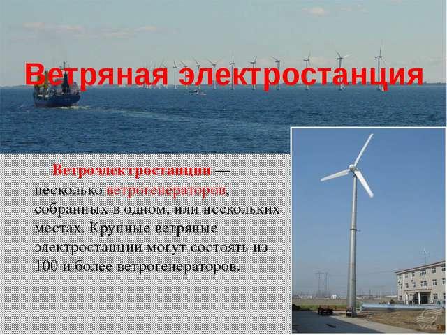 Ветряная электростанция Ветроэлектростанции — несколько ветрогенераторов, соб...
