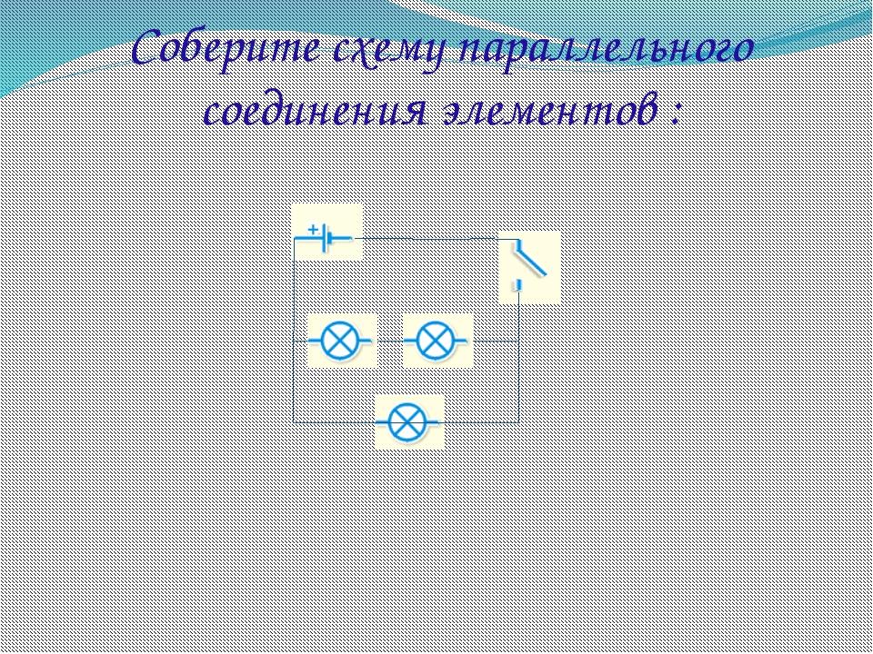 Соберите схему параллельного соединения элементов :
