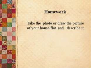 Take the photo or draw the picture of your house/flat and describe it. Homew