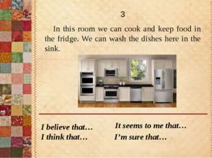 In this room we can cook and keep food in the fridge. We can wash the dishes