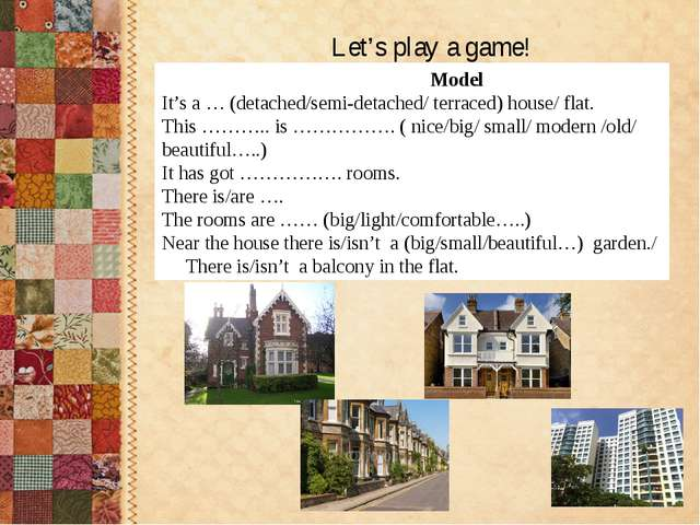 Let's play a game! Model It's a … (detached/semi-detached/ terraced) house/...