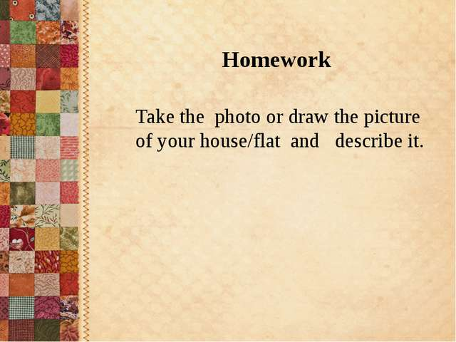 Take the photo or draw the picture of your house/flat and describe it. Homew...