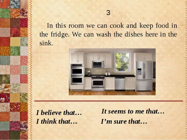 In this room we can cook and keep food in the fridge. We can wash the dishes...