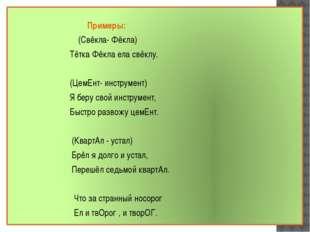 Примеры: (Свёкла- Фёкла) Тётка Фёкла ела свёклу.  (ЦемЕнт- инструмент) Я бе