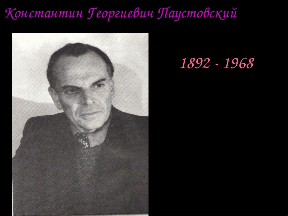 Константин Георгиевич Паустовский 1892 - 1968
