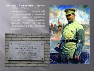Михаил Васильевич Фрунзе (1885—1925)— революционер, советский государственны