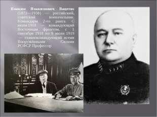 Иоаким Иоакимович Вацетис (1873—1938) — российский, советский военачальник. К