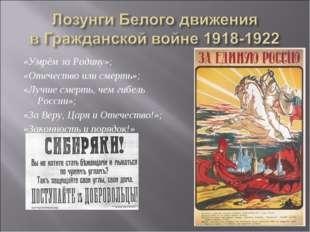 «Умрём за Родину»; «Отечество или смерть»; «Лучше смерть, чем гибель России»;